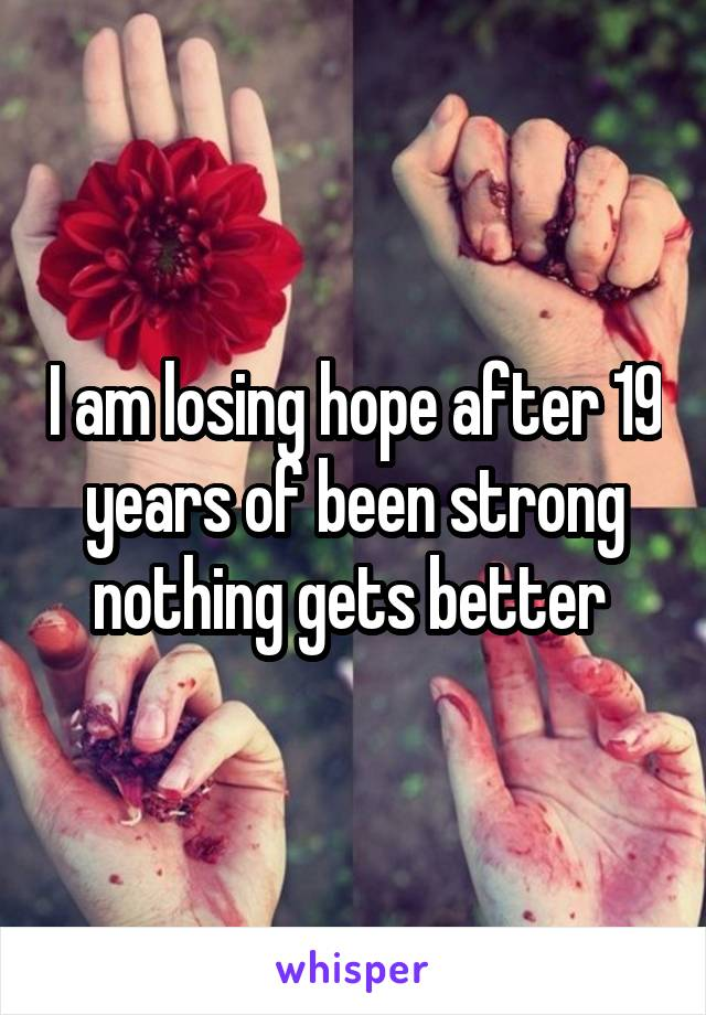 I am losing hope after 19 years of been strong nothing gets better
