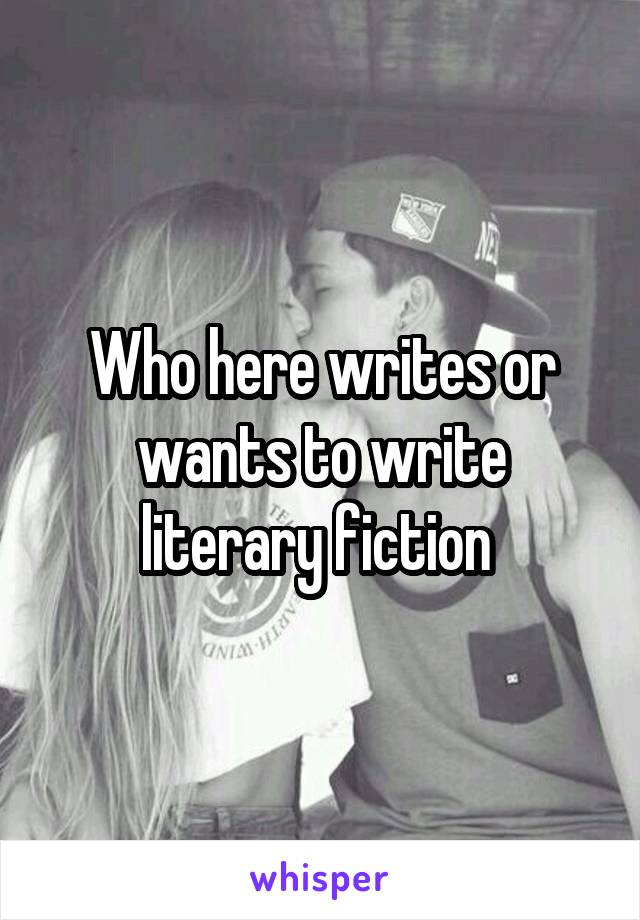Who here writes or wants to write literary fiction