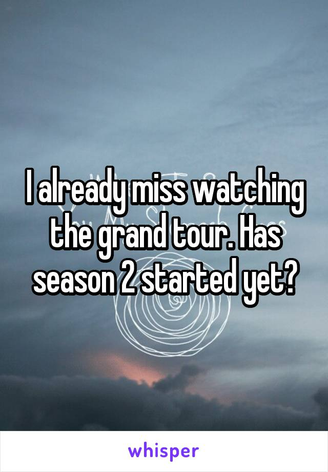 I already miss watching the grand tour. Has season 2 started yet?