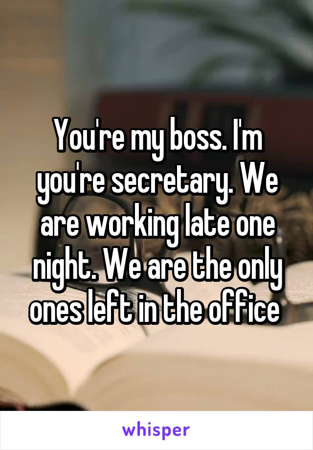 You're my boss. I'm you're secretary. We are working late one night. We are the only ones left in the office