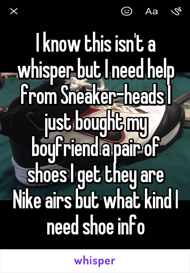 I know this isn't a whisper but I need help from Sneaker-heads I just bought my boyfriend a pair of shoes I get they are Nike airs but what kind I need shoe info