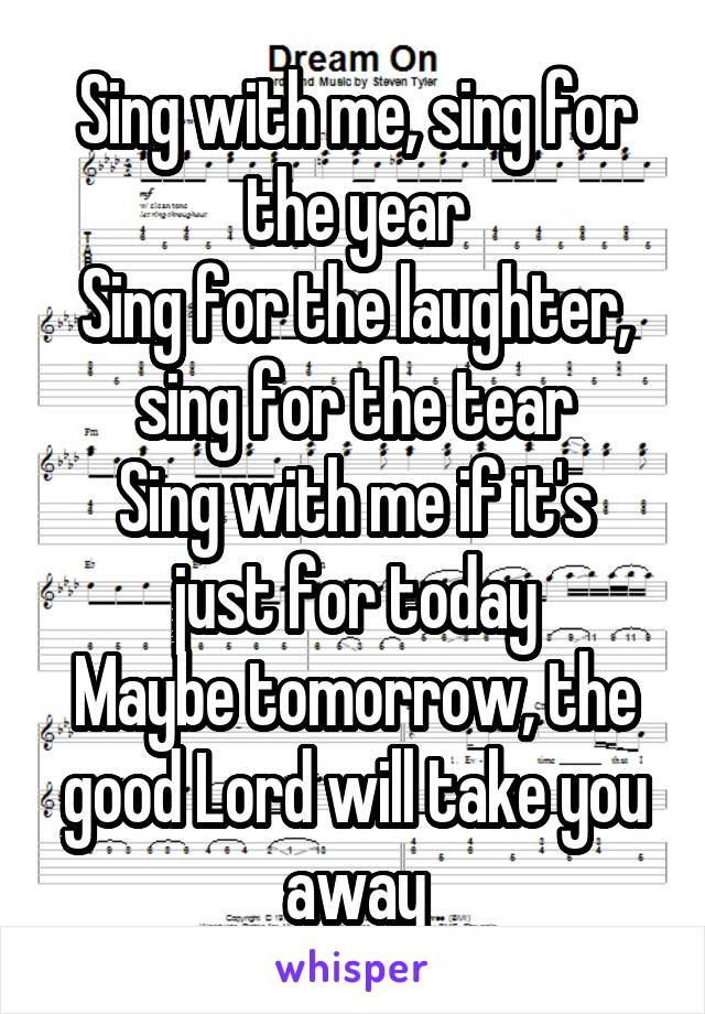 Sing with me, sing for the year Sing for the laughter, sing for the tear Sing with me if it's just for today Maybe tomorrow, the good Lord will take you away