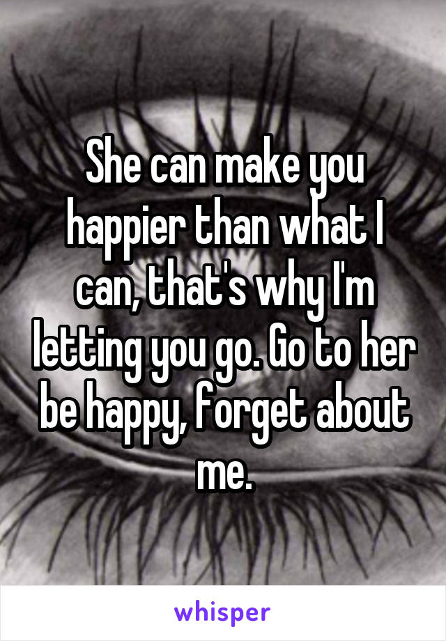 She can make you happier than what I can, that's why I'm letting you go. Go to her be happy, forget about me.