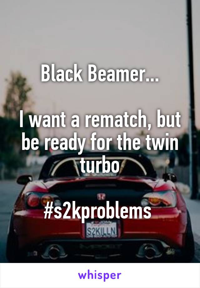 Black Beamer...  I want a rematch, but be ready for the twin turbo  #s2kproblems