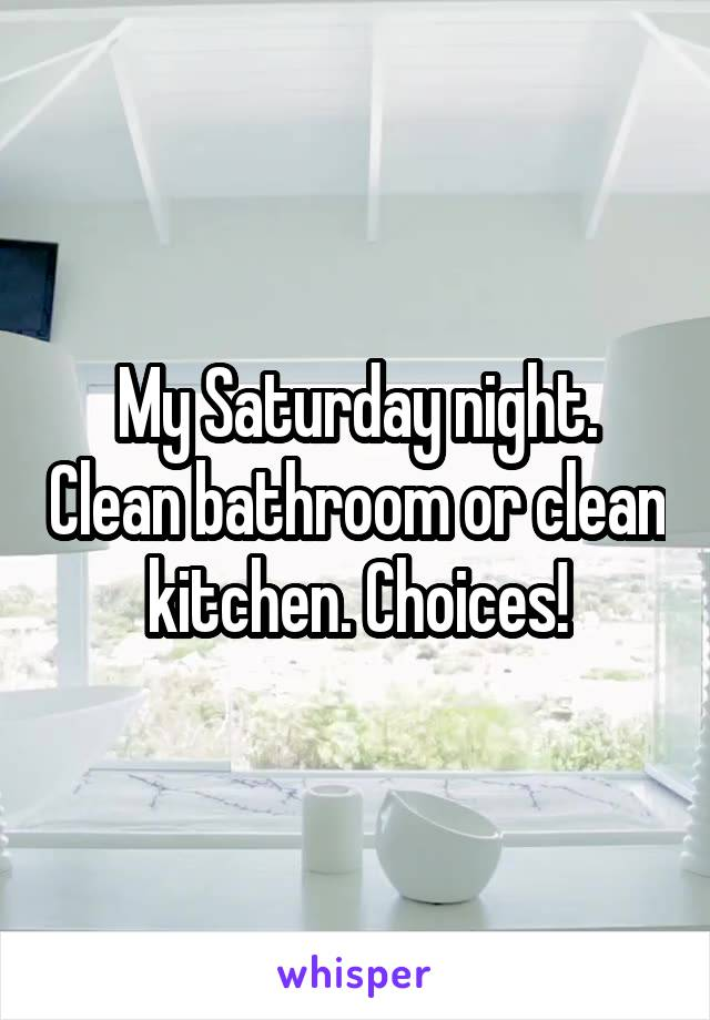 My Saturday night. Clean bathroom or clean kitchen. Choices!