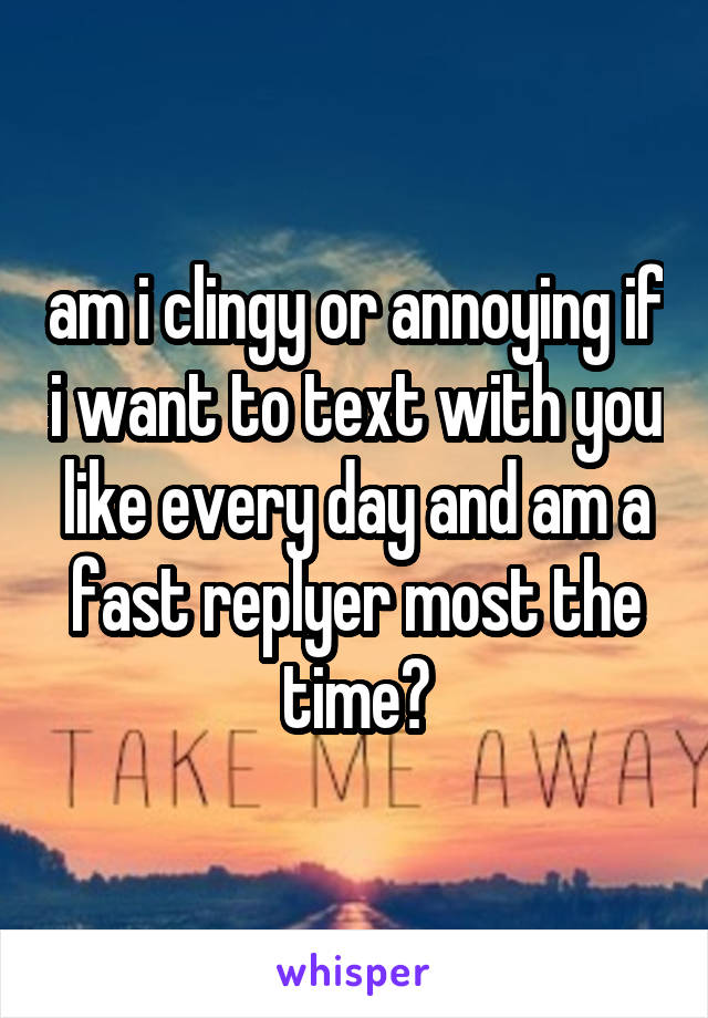 am i clingy or annoying if i want to text with you like every day and am a fast replyer most the time?
