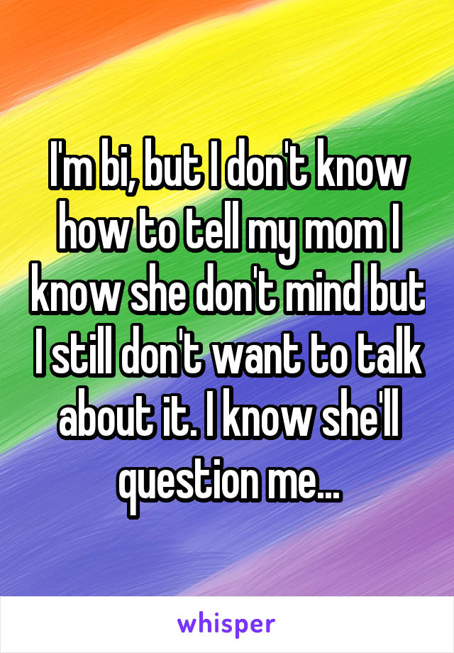 I'm bi, but I don't know how to tell my mom I know she don't mind but I still don't want to talk about it. I know she'll question me...