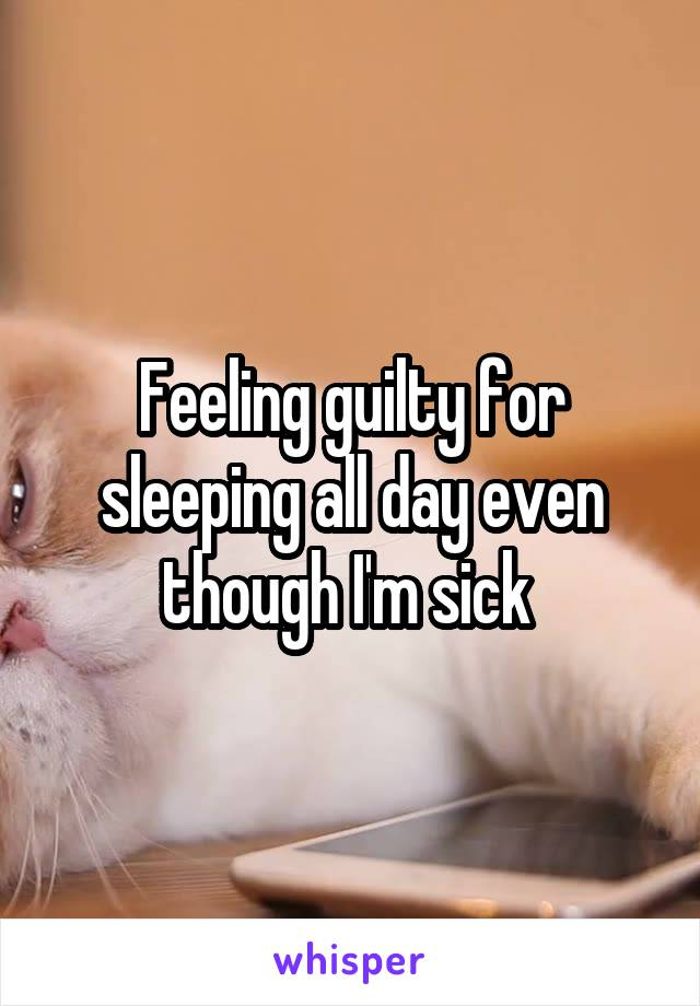 Feeling guilty for sleeping all day even though I'm sick