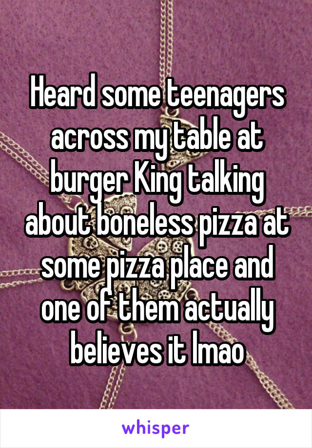 Heard some teenagers across my table at burger King talking about boneless pizza at some pizza place and one of them actually believes it lmao