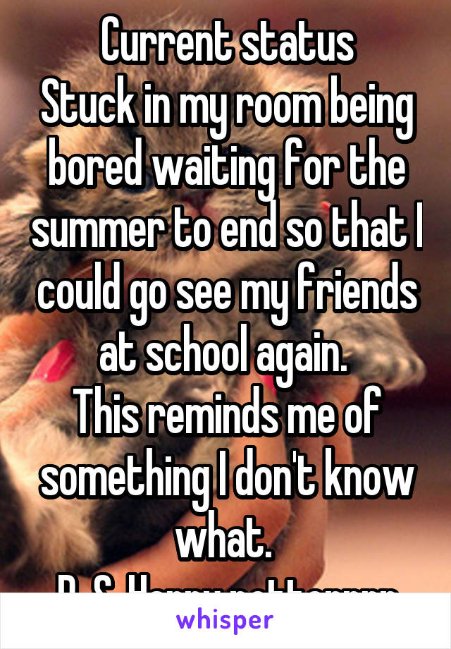 Current status Stuck in my room being bored waiting for the summer to end so that I could go see my friends at school again.  This reminds me of something I don't know what.  P. S. Harry potterrrr