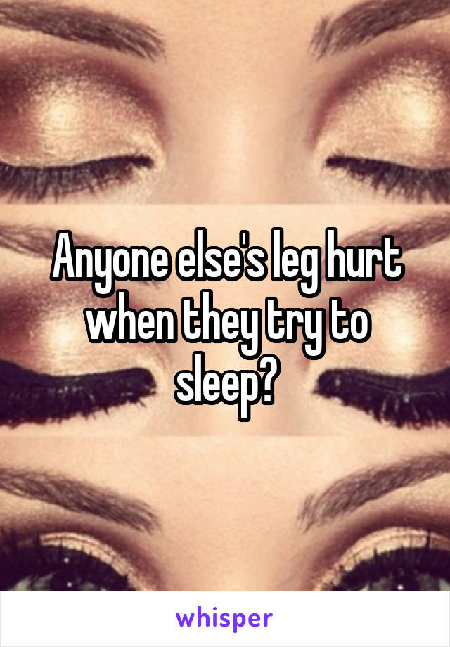 Anyone else's leg hurt when they try to sleep?