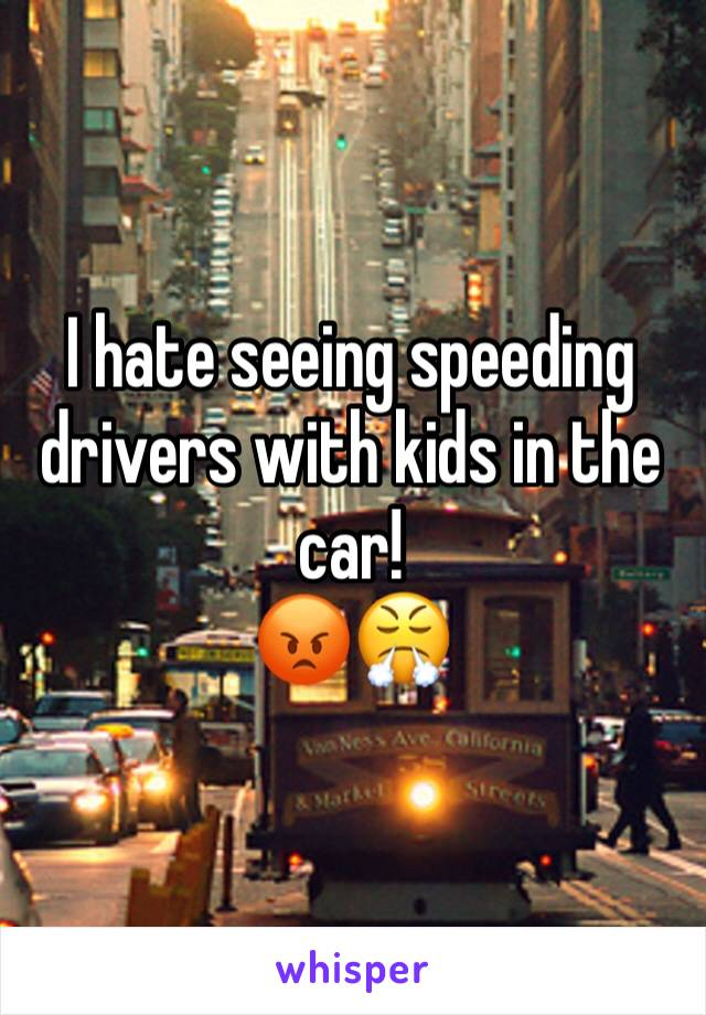 I hate seeing speeding drivers with kids in the car! 😡😤