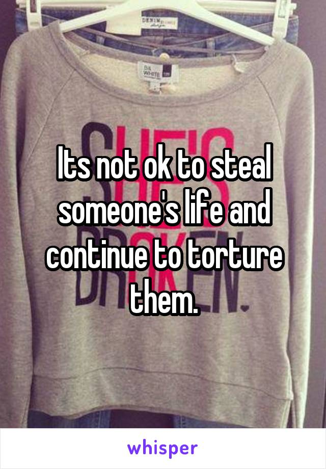 Its not ok to steal someone's life and continue to torture them.
