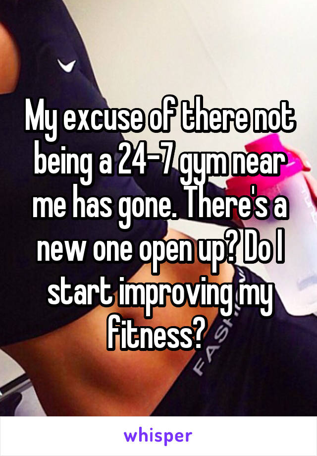 My excuse of there not being a 24-7 gym near me has gone. There's a new one open up? Do I start improving my fitness?