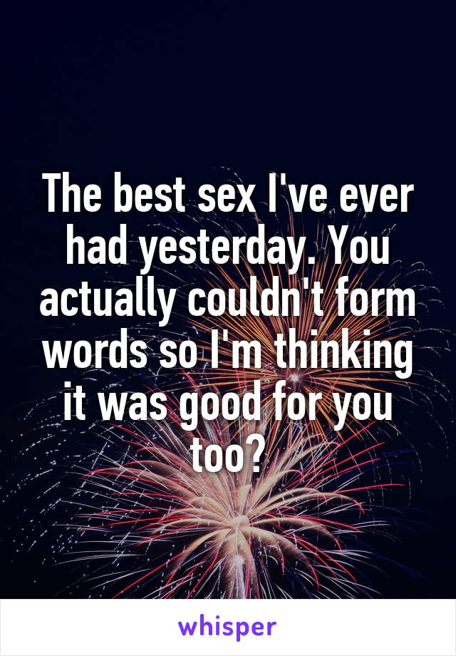 The best sex I've ever had yesterday. You actually couldn't form words so I'm thinking it was good for you too?