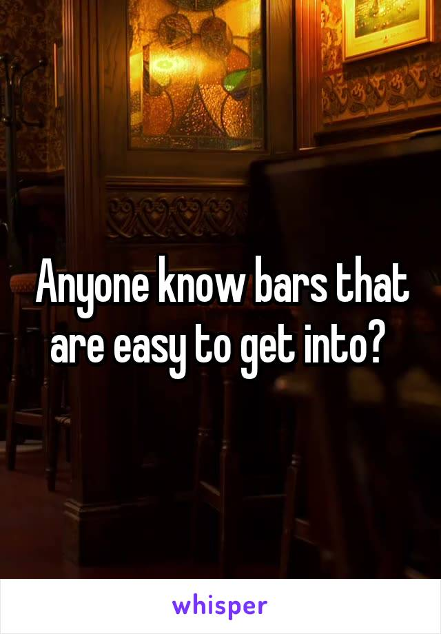 Anyone know bars that are easy to get into?