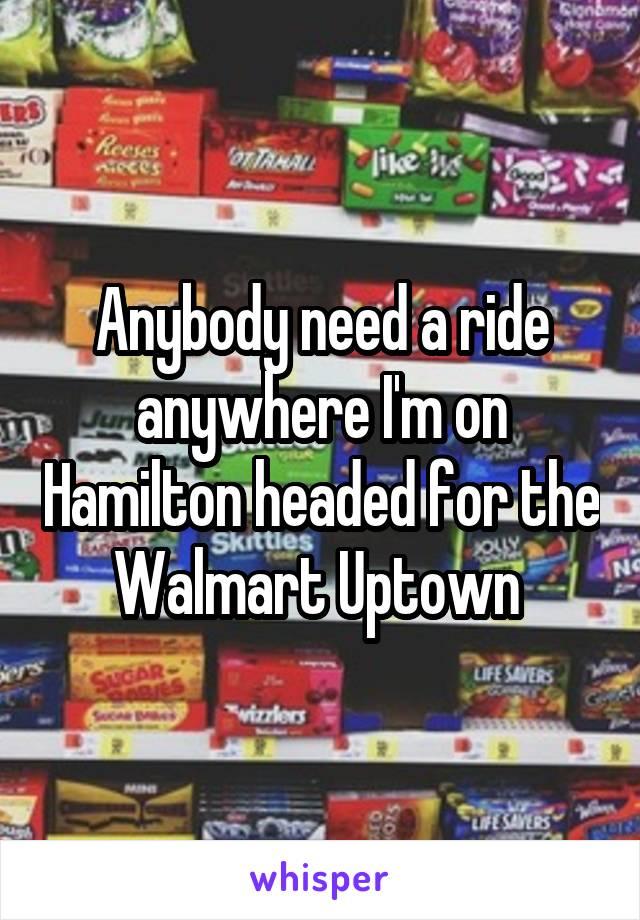 Anybody need a ride anywhere I'm on Hamilton headed for the Walmart Uptown