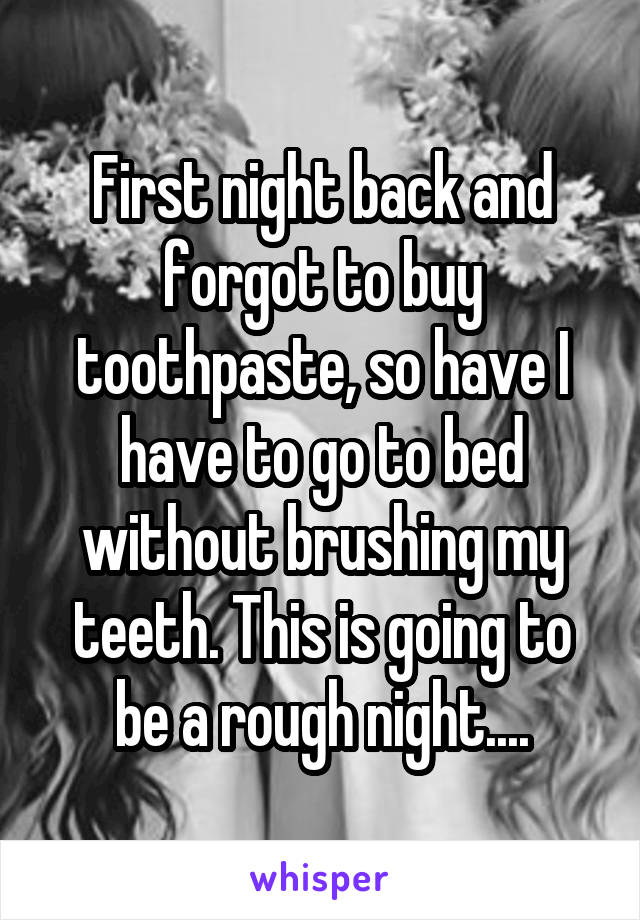 First night back and forgot to buy toothpaste, so have I have to go to bed without brushing my teeth. This is going to be a rough night....