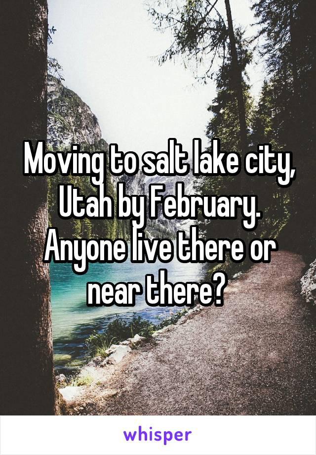 Moving to salt lake city, Utah by February. Anyone live there or near there?