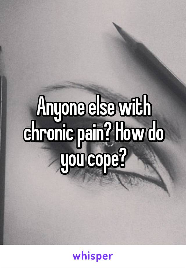 Anyone else with chronic pain? How do you cope?