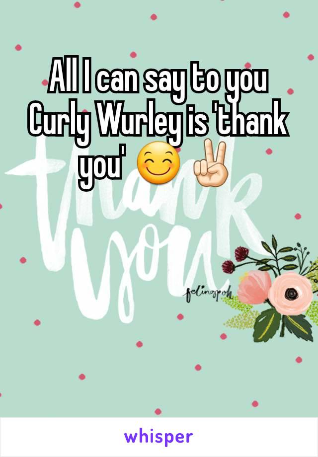 All I can say to you Curly Wurley is 'thank you' 😊✌🏻