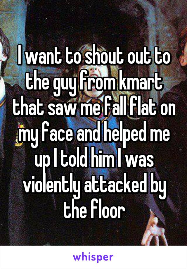 I want to shout out to the guy from kmart that saw me fall flat on my face and helped me up I told him I was violently attacked by the floor