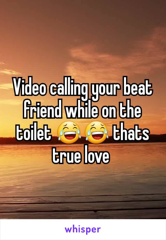 Video calling your beat friend while on the toilet 😂😂 thats true love