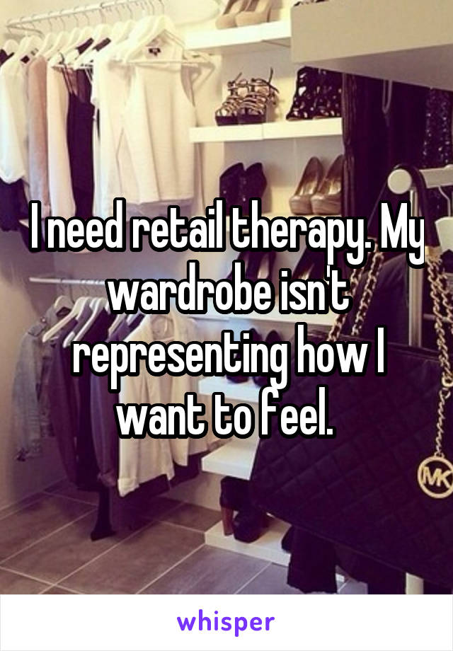I need retail therapy. My wardrobe isn't representing how I want to feel.