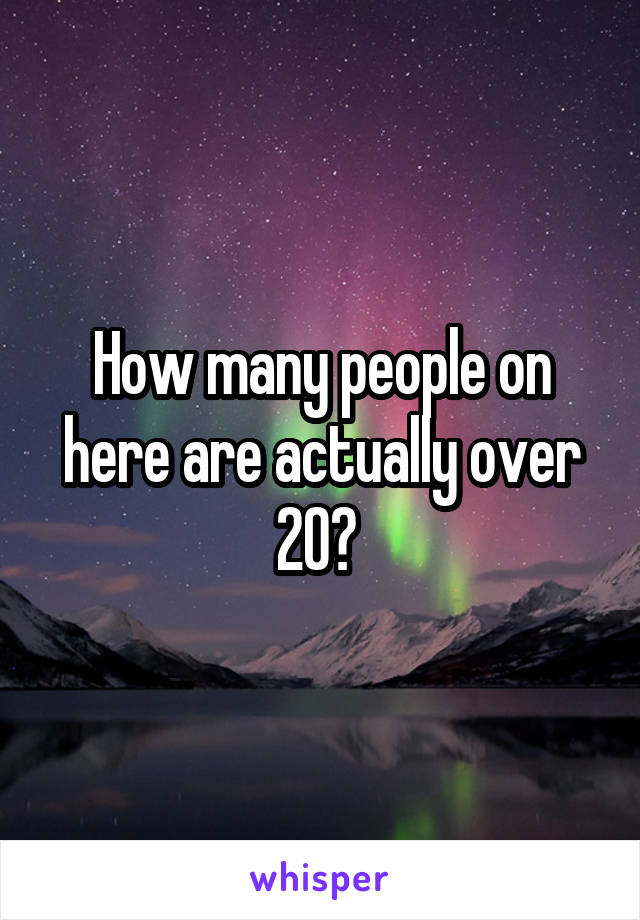 How many people on here are actually over 20?