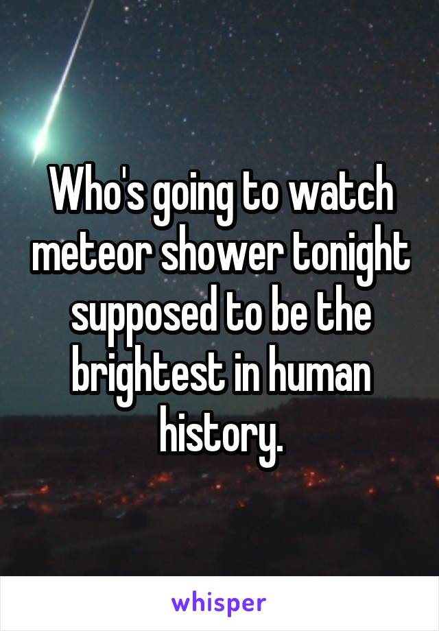 Who's going to watch meteor shower tonight supposed to be the brightest in human history.
