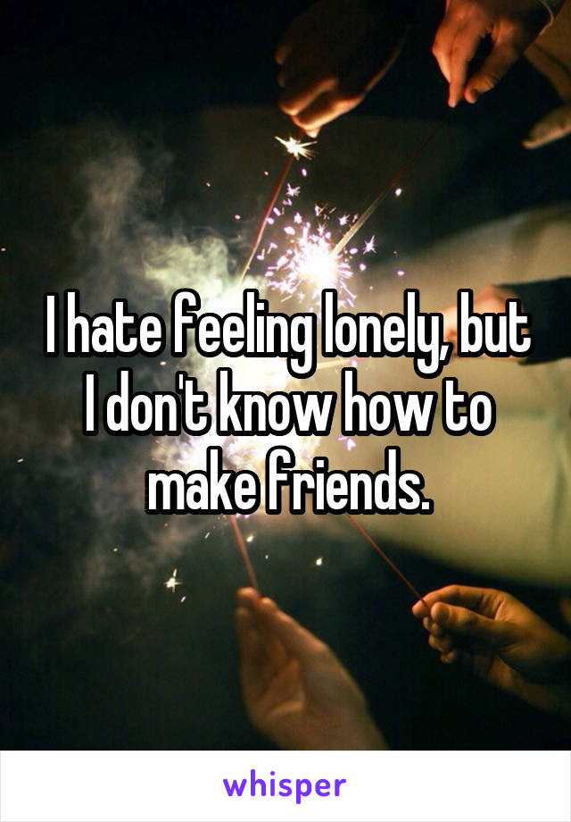 I hate feeling lonely, but I don't know how to make friends.