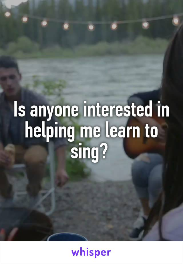 Is anyone interested in helping me learn to sing?