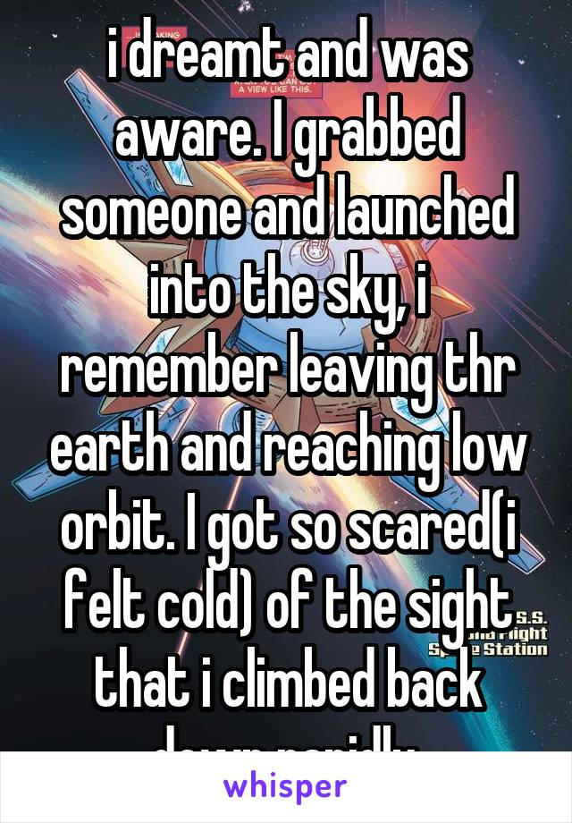 i dreamt and was aware. I grabbed someone and launched into the sky, i remember leaving thr earth and reaching low orbit. I got so scared(i felt cold) of the sight that i climbed back down rapidly.