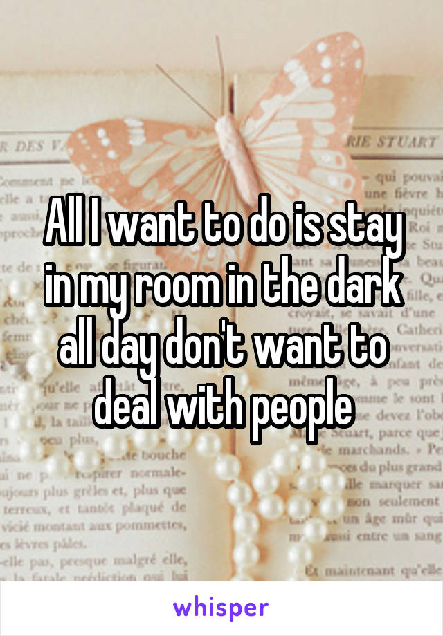 All I want to do is stay in my room in the dark all day don't want to deal with people