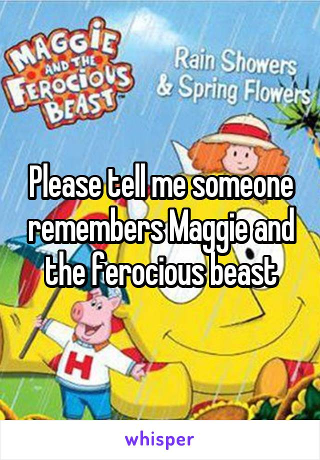 Please tell me someone remembers Maggie and the ferocious beast