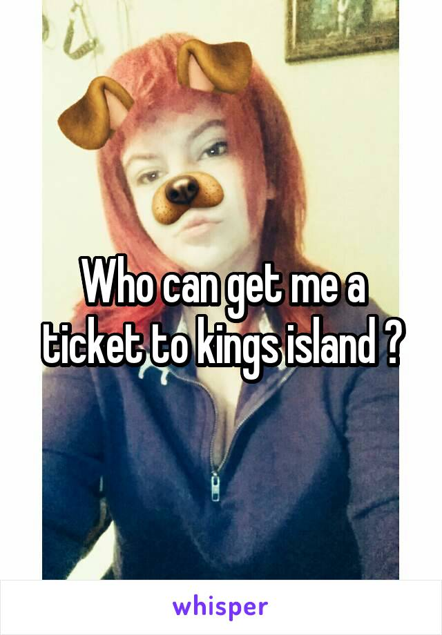 Who can get me a ticket to kings island ?