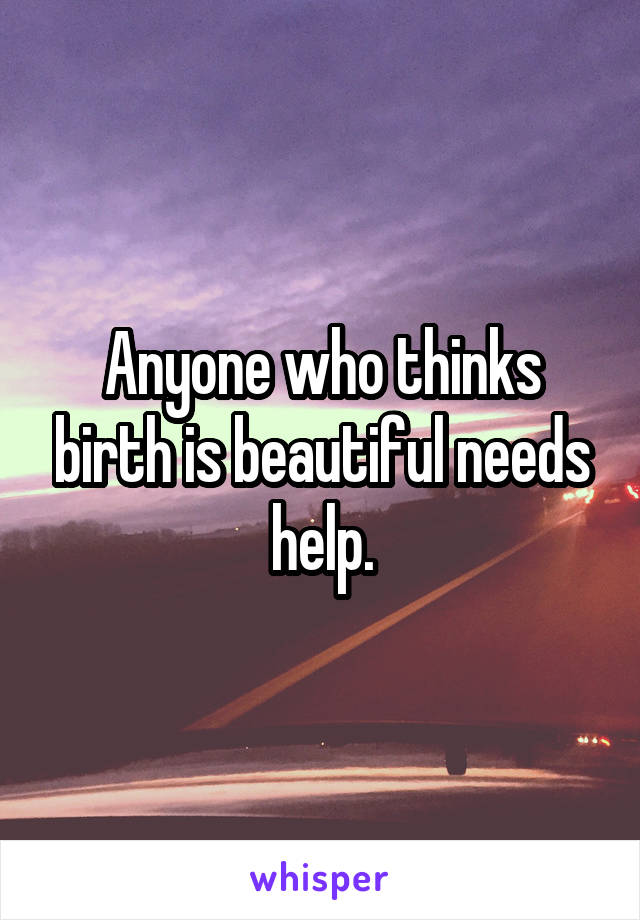 Anyone who thinks birth is beautiful needs help.