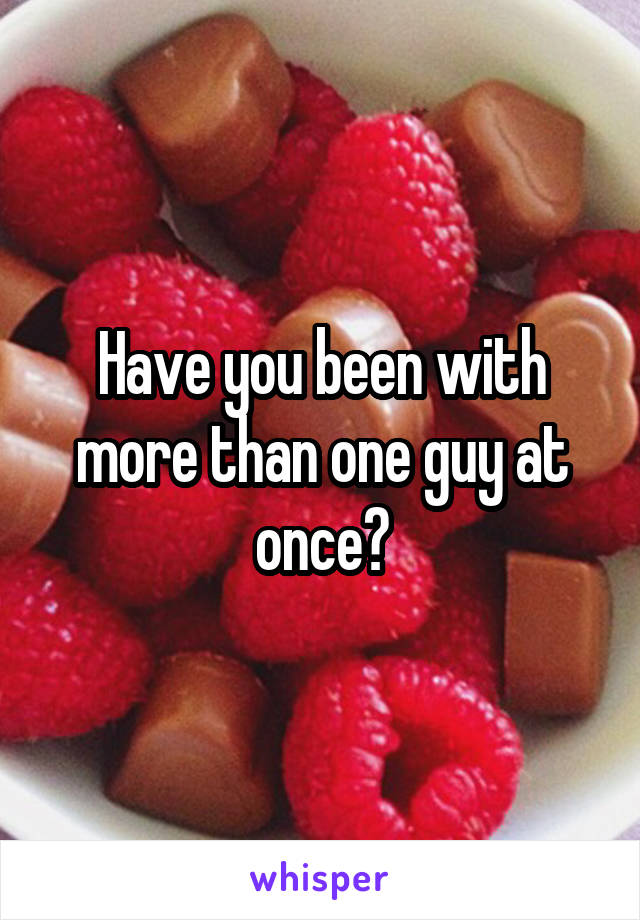 Have you been with more than one guy at once?