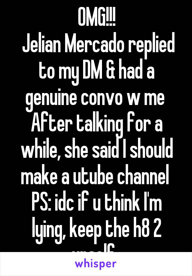 OMG!!!  Jelian Mercado replied to my DM & had a genuine convo w me  After talking for a while, she said I should make a utube channel  PS: idc if u think I'm lying, keep the h8 2 urself.