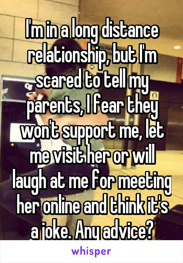 I'm in a long distance relationship, but I'm scared to tell my parents, I fear they won't support me, let me visit her or will laugh at me for meeting her online and think it's a joke. Any advice?