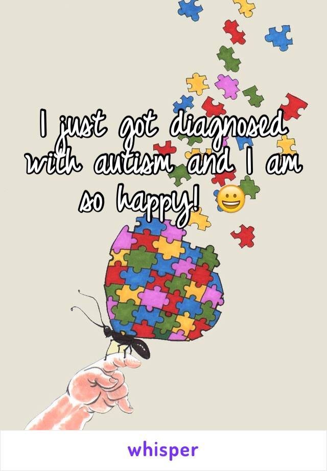 I just got diagnosed with autism and I am so happy! 😀