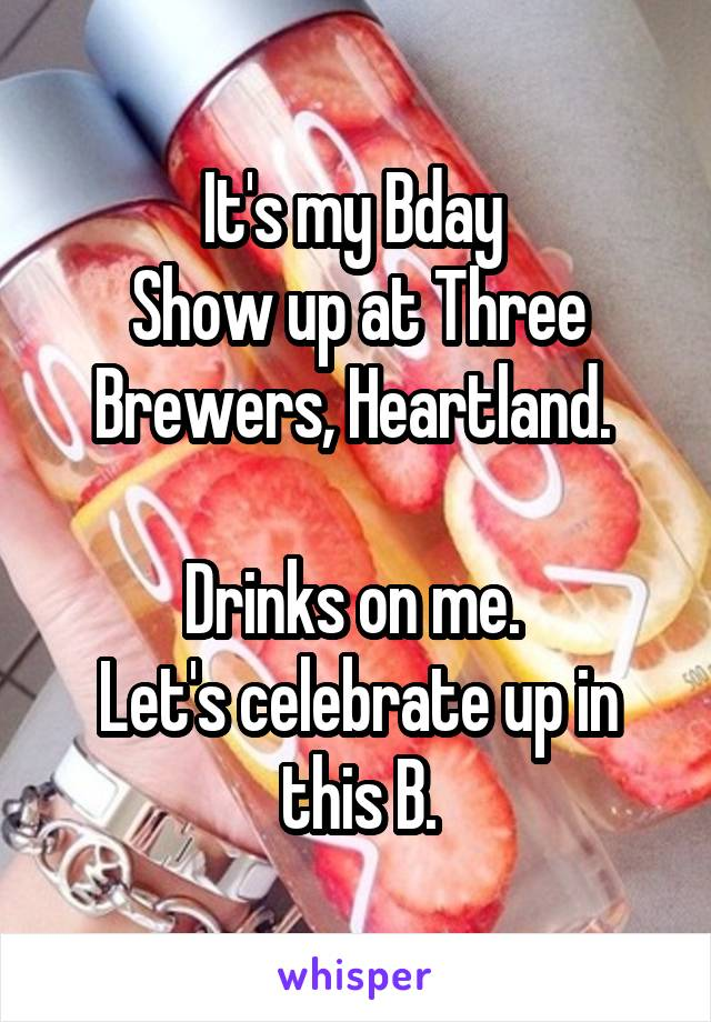 It's my Bday  Show up at Three Brewers, Heartland.   Drinks on me.  Let's celebrate up in this B.