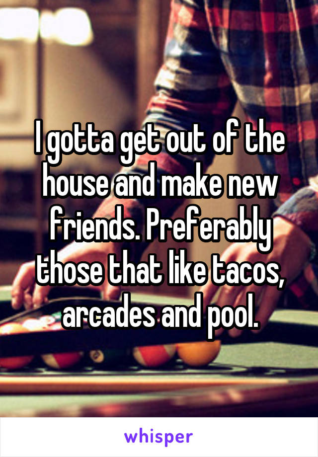 I gotta get out of the house and make new friends. Preferably those that like tacos, arcades and pool.