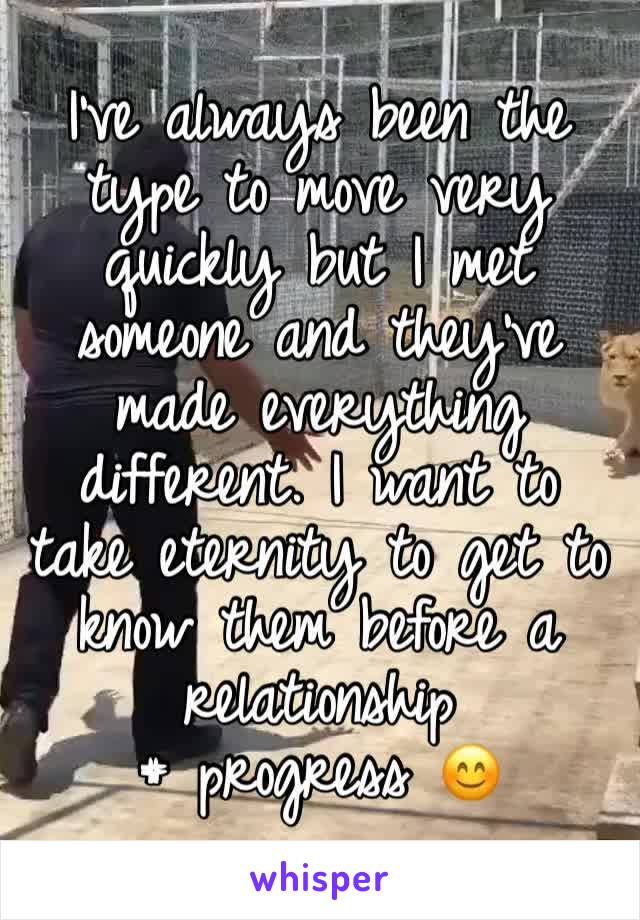 I've always been the type to move very quickly but I met someone and they've made everything different. I want to take eternity to get to know them before a relationship # progress 😊