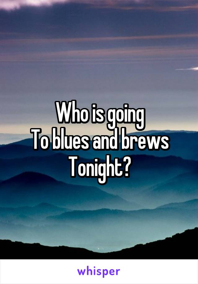 Who is going To blues and brews Tonight?