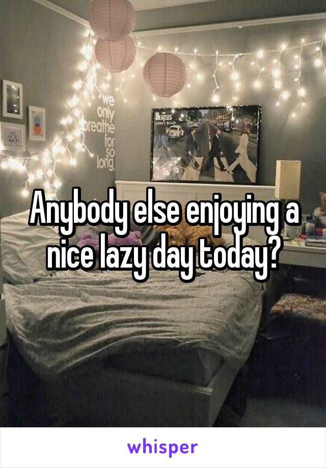 Anybody else enjoying a nice lazy day today?
