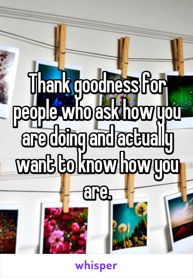 Thank goodness for people who ask how you are doing and actually want to know how you are.