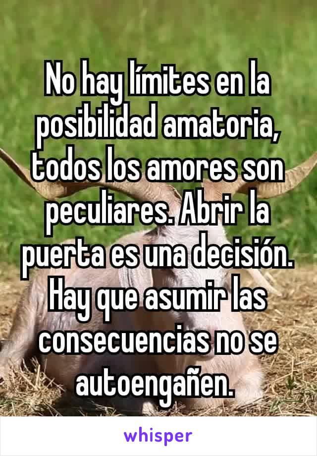 No hay límites en la posibilidad amatoria, todos los amores son peculiares. Abrir la puerta es una decisión. Hay que asumir las consecuencias no se autoengañen.