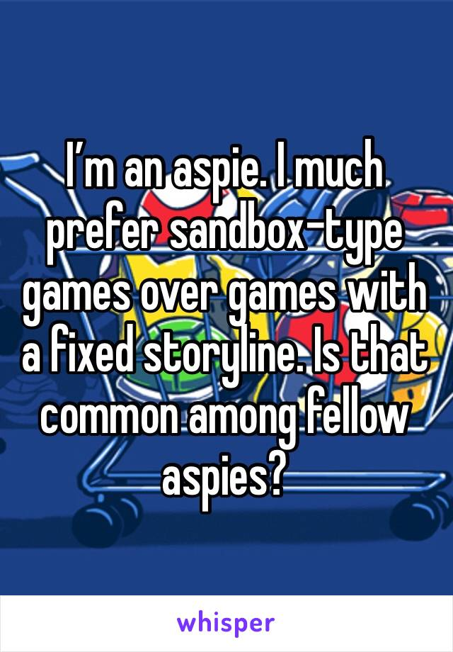 I'm an aspie. I much prefer sandbox-type games over games with a fixed storyline. Is that common among fellow aspies?