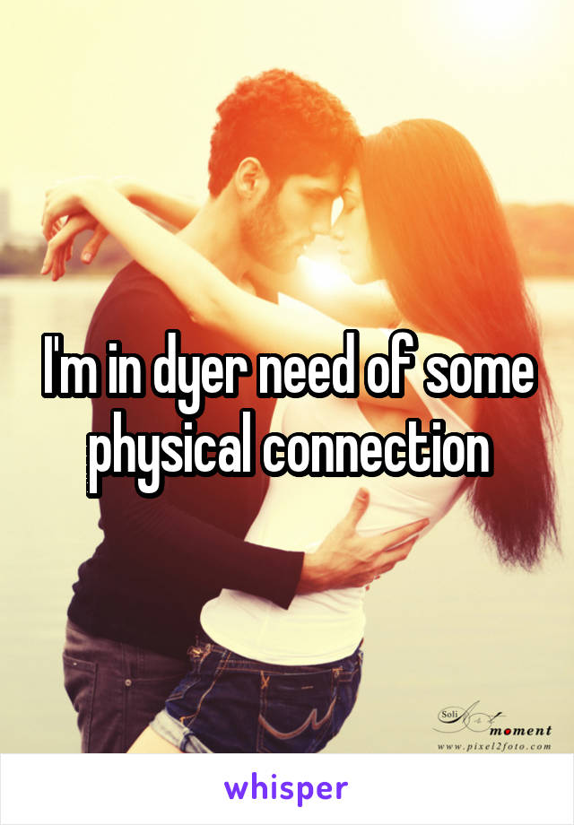 I'm in dyer need of some physical connection